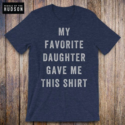 My Favorite Daughter Gave Me This Shirt