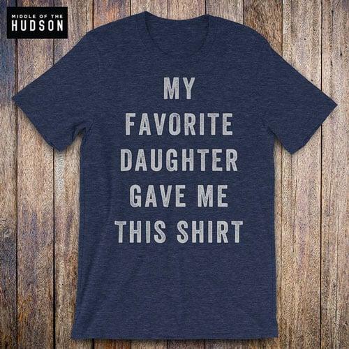 My Favorite Daughter Gave Me This Shirt
