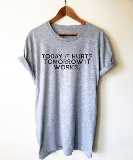 Today It Hurts Tomorrow It Works Unisex Shirt