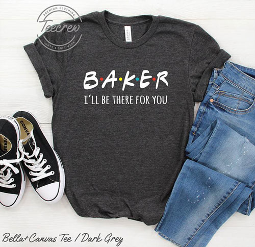 Baker I'll Be There For You Shirt