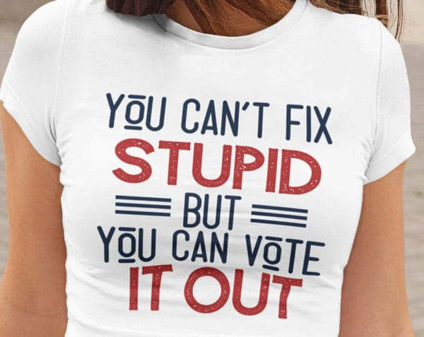 You Can't Fix Stupid - Funny Political T-Shirts