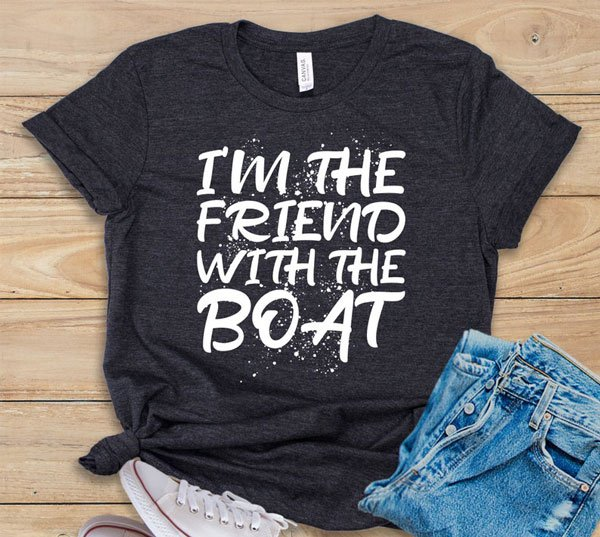 I'm the Friend with the Boat Shirt - Gift Ideas for Boaters