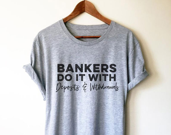 Bankers Do It With Deposits And Withdrawals Unisex Shirt