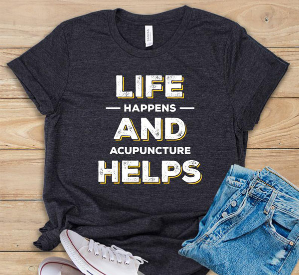 Life Happens and Acupuncture Helps Shirt, Tank Top or Hoodie
